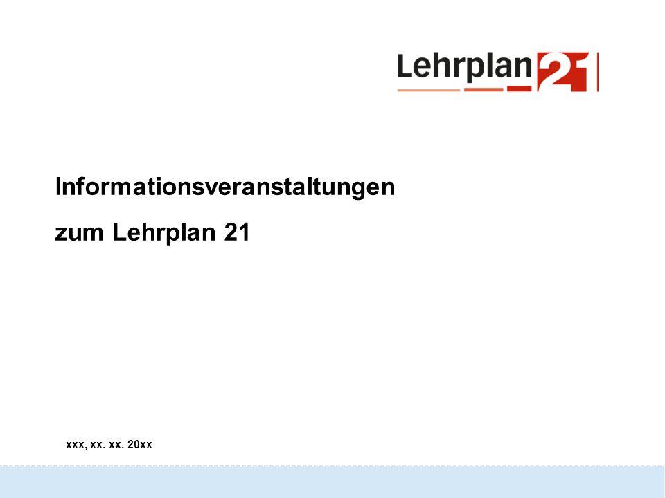 Lehrplan 21 xxx, xx. xx. 20xx Informationsveranstaltungen zum Lehrplan 21