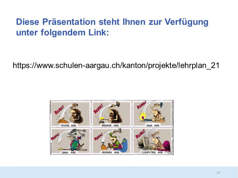 36 Diese Präsentation steht Ihnen zur Verfügung unter folgendem Link: https://www.schulen-aargau.ch/kanton/projekte/lehrplan_21
