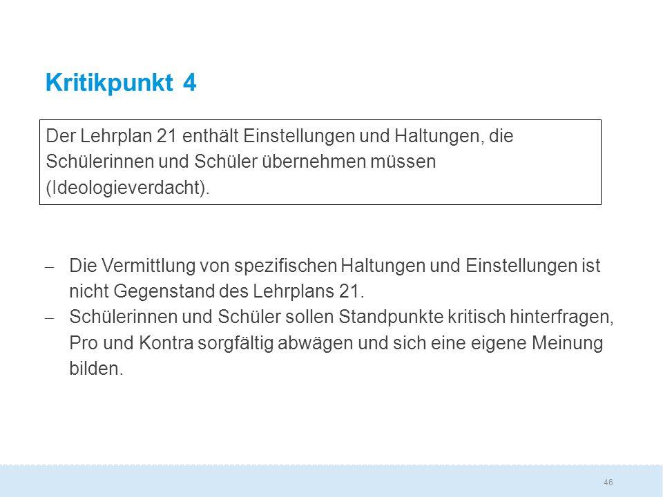 46 Kritikpunkt 4  Die Vermittlung von spezifischen Haltungen und Einstellungen ist nicht Gegenstand des Lehrplans 21.