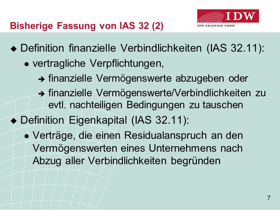 8 Bisherige Fassung von IAS 32 (3)  Verpflichtung zur Rückzahlung von Kassa- Instrumenten finanzielle Verbindlichkeit, sofern kein un- eingeschränktes Recht, sich bei Erfüllung der vertraglichen Verpflichtung der Abgabe von finanziellen Vermögenswerten zu entziehen Beispiele für Rückzahlungsverpflichtungen:  obligatorischer Rückkauf  vereinbarte Tilgung/Laufzeit (Schuldverschreibung etc.)