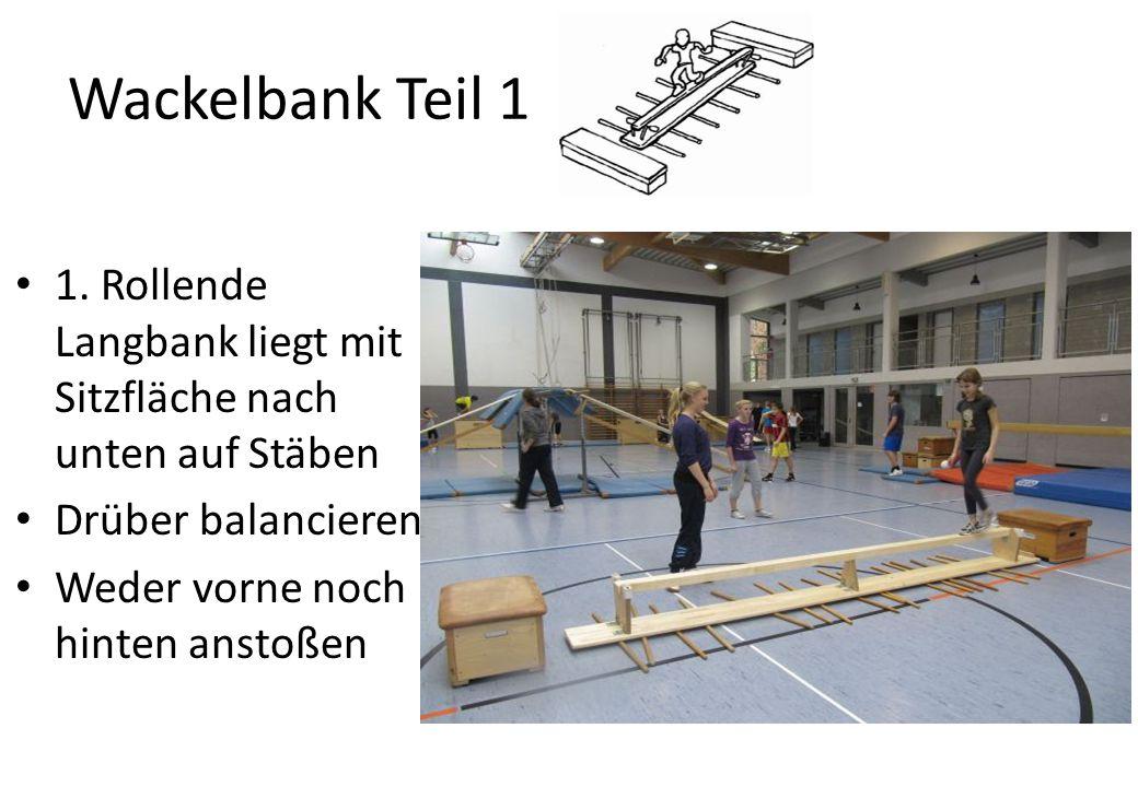 Wackelbank Teil 1 1. Rollende Langbank liegt mit Sitzfläche nach unten auf Stäben Drüber balancieren Weder vorne noch hinten anstoßen