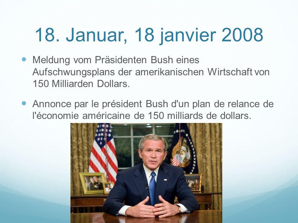 18. Januar, 18 janvier 2008 Meldung vom Präsidenten Bush eines Aufschwungsplans der amerikanischen Wirtschaft von 150 Milliarden Dollars. Annonce par