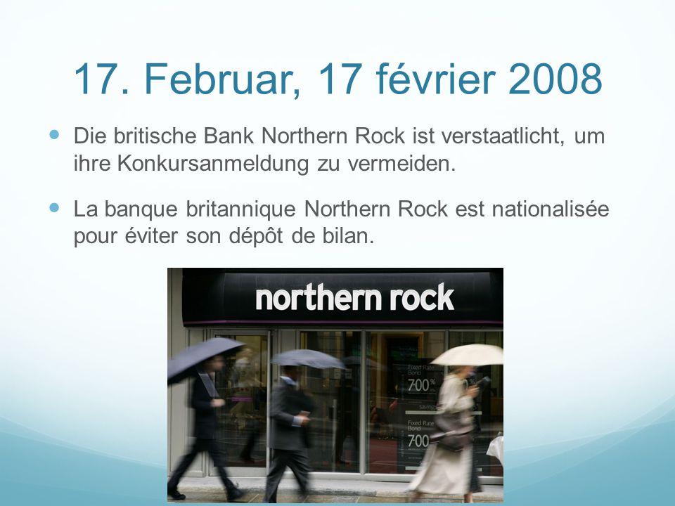 17. Februar, 17 février 2008 Die britische Bank Northern Rock ist verstaatlicht, um ihre Konkursanmeldung zu vermeiden. La banque britannique Northern