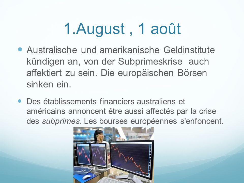 1.August, 1 août Australische und amerikanische Geldinstitute kündigen an, von der Subprimeskrise auch affektiert zu sein.