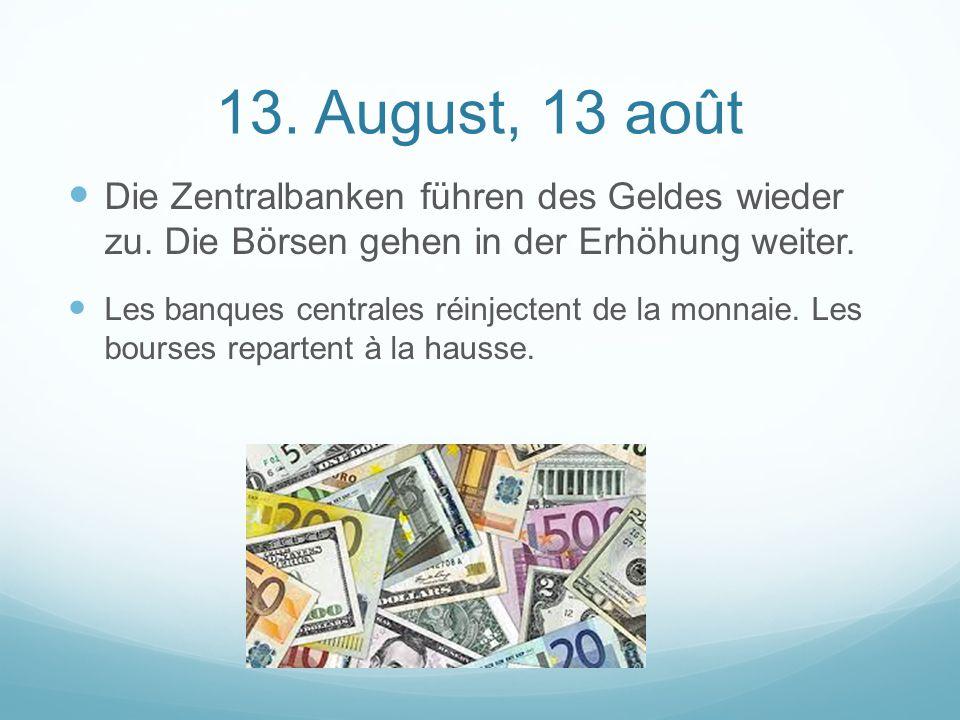 13.August, 13 août Die Zentralbanken führen des Geldes wieder zu.
