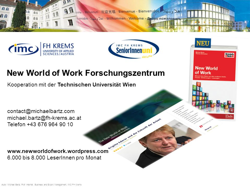 Studying the international way New World of Work Forschungszentrum Kooperation mit der Technischen Universität Wien contact@michaelbartz.com michael.bartz@fh-krems.ac.at Telefon +43 676 964 90 10 www.newworldofwork.wordpress.com 6.000 bis 8.000 LeserInnen pro Monat Autor: Michael Bartz, Prof.