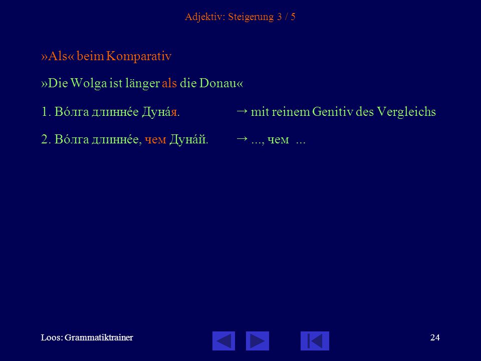 Loos: Grammatiktrainer24 Adjektiv: Steigerung 3 / 5 »Als« beim Komparativ »Die Wolga ist länger als die Donau« 1. Вîлга длиннåе Дунàя.  mit reinem Ge
