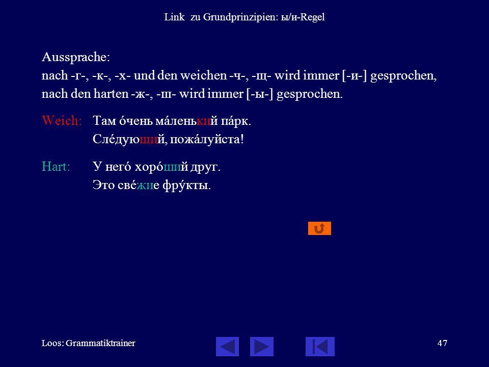 Loos: Grammatiktrainer47 Link zu Grundprinzipien: ы/и-Regel Aussprache: nach -г-, -к-, -х- und den weichen -ч-, -щ- wird immer [-и-] gesprochen, nach