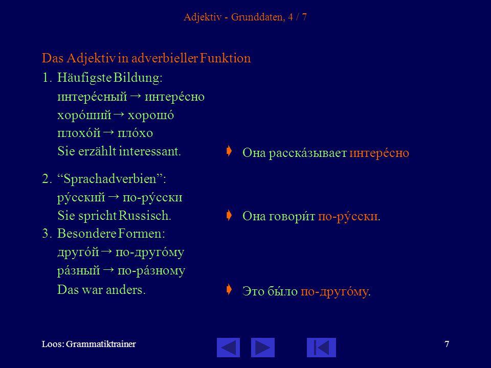 Loos: Grammatiktrainer7 Adjektiv - Grunddaten, 4 / 7 Das Adjektiv in adverbieller Funktion 1.Häufigste Bildung: интерåсный  интерåсно хорîший  хорош