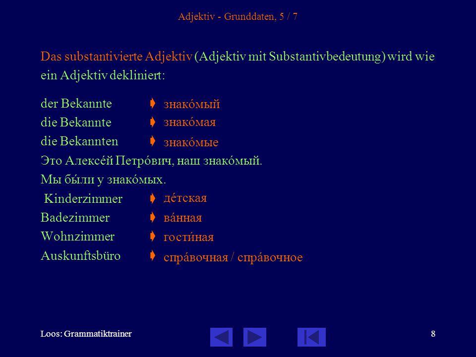 Loos: Grammatiktrainer8 Adjektiv - Grunddaten, 5 / 7 Das substantivierte Adjektiv (Adjektiv mit Substantivbedeutung) wird wie ein Adjektiv dekliniert: