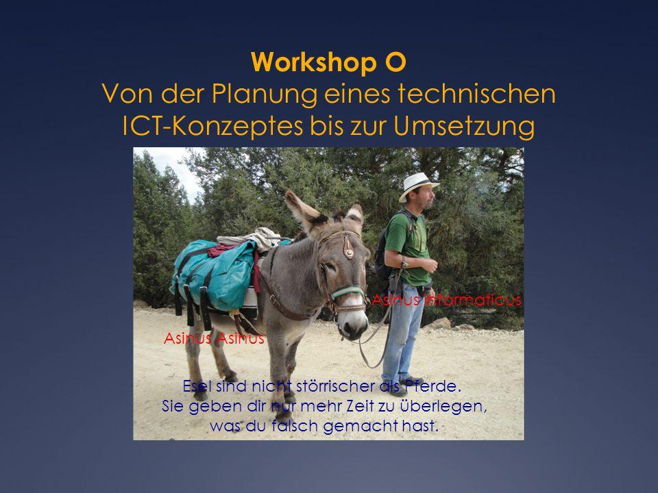 Workshop O Von der Planung eines technischen ICT-Konzeptes bis zur Umsetzung von Heinrich Bärtschi Asinus Asinus informaticus Esel sind nicht störrischer als Pferde.
