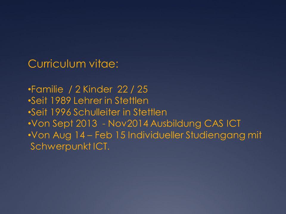 Curriculum vitae: Familie / 2 Kinder 22 / 25 Seit 1989 Lehrer in Stettlen Seit 1996 Schulleiter in Stettlen Von Sept 2013 - Nov2014 Ausbildung CAS ICT Von Aug 14 – Feb 15 Individueller Studiengang mit Schwerpunkt ICT.