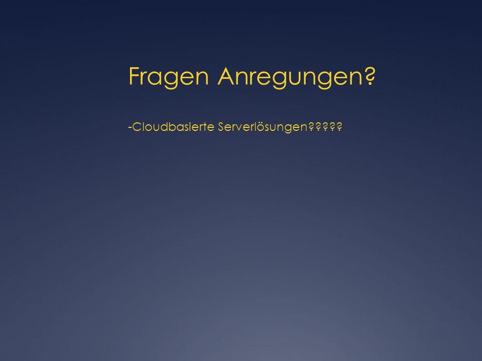 Fragen Anregungen? -Cloudbasierte Serverlösungen?????