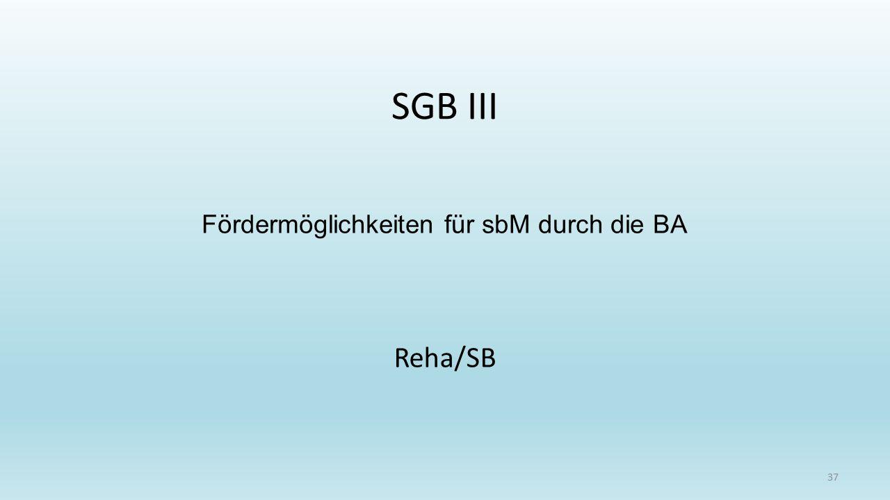 SGB III 37 Reha/SB Fördermöglichkeiten für sbM durch die BA