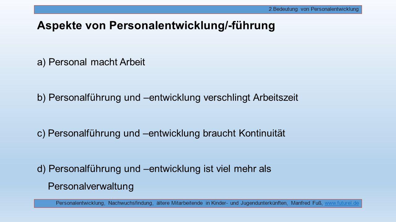 Aspekte von Personalentwicklung/-führung a) Personal macht Arbeit b) Personalführung und –entwicklung verschlingt Arbeitszeit c) Personalführung und –