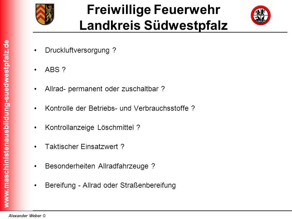 Alexander Weber © Freiwillige Feuerwehr Landkreis Südwestpfalz www.maschinistenausbildung-suedwestpfalz.de Druckluftversorgung ? ABS ? Allrad- permane
