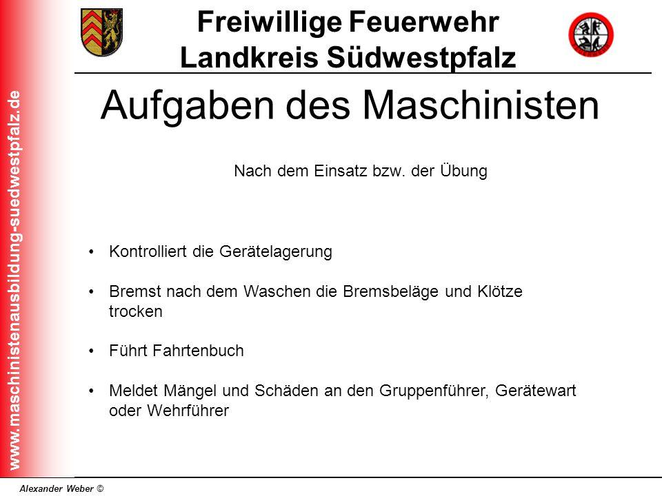 Alexander Weber © Freiwillige Feuerwehr Landkreis Südwestpfalz www.maschinistenausbildung-suedwestpfalz.de Aufgaben des Maschinisten Nach dem Einsatz
