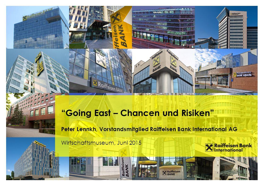 Going East – Chancen und Risiken Peter Lennkh, Vorstandsmitglied Raiffeisen Bank International AG Wirtschaftsmuseum, Juni 2015