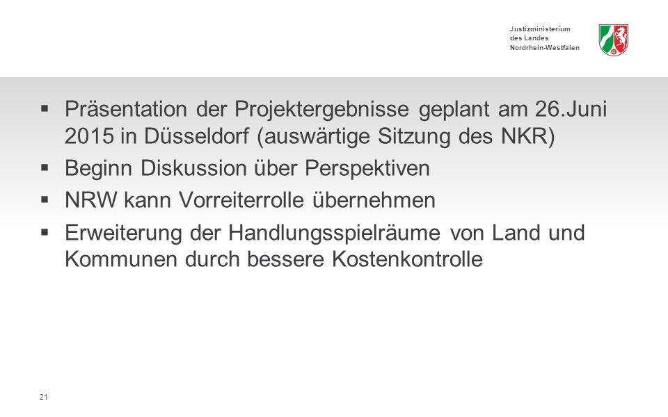 Justizministerium des Landes Nordrhein-Westfalen  Präsentation der Projektergebnisse geplant am 26.Juni 2015 in Düsseldorf (auswärtige Sitzung des NKR)  Beginn Diskussion über Perspektiven  NRW kann Vorreiterrolle übernehmen  Erweiterung der Handlungsspielräume von Land und Kommunen durch bessere Kostenkontrolle 21