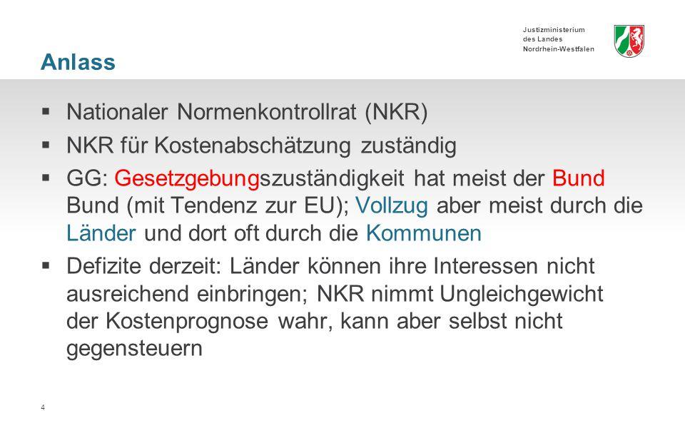 Justizministerium des Landes Nordrhein-Westfalen Anlass  Nationaler Normenkontrollrat (NKR)  NKR für Kostenabschätzung zuständig  GG: Gesetzgebungszuständigkeit hat meist der Bund Bund (mit Tendenz zur EU); Vollzug aber meist durch die Länder und dort oft durch die Kommunen  Defizite derzeit: Länder können ihre Interessen nicht ausreichend einbringen; NKR nimmt Ungleichgewicht der Kostenprognose wahr, kann aber selbst nicht gegensteuern 4