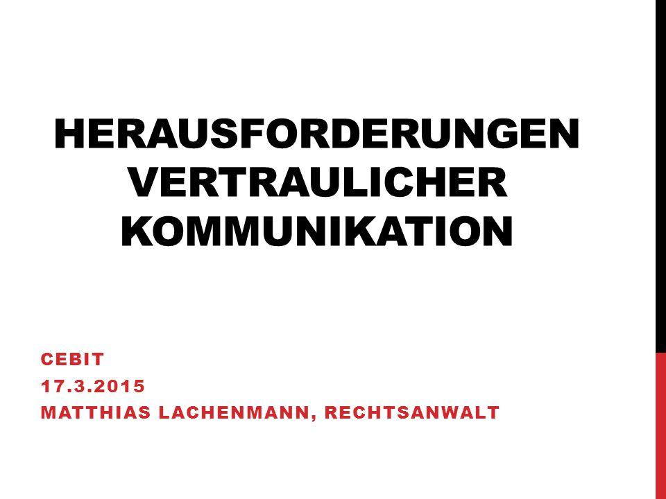 HERAUSFORDERUNGEN VERTRAULICHER KOMMUNIKATION CEBIT 17.3.2015 MATTHIAS LACHENMANN, RECHTSANWALT