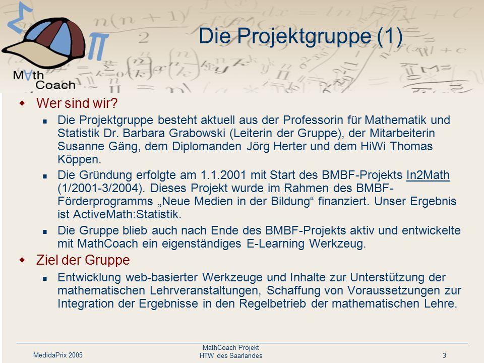 MedidaPrix 2005 MathCoach Projekt HTW des Saarlandes3 Die Projektgruppe (1)  Wer sind wir? Die Projektgruppe besteht aktuell aus der Professorin für