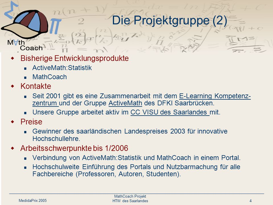MedidaPrix 2005 MathCoach Projekt HTW des Saarlandes4 Die Projektgruppe (2)  Bisherige Entwicklungsprodukte ActiveMath:Statistik MathCoach  Kontakte