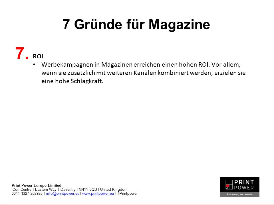 7 Gründe für Magazine Print Power Europe Limited iCon Centre | Eastern Way | Daventry | NN11 0QB | United Kingdom 0044 1327 262920 | info@printpower.e