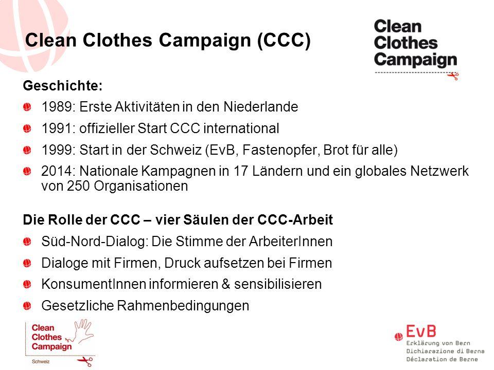 Clean Clothes Campaign (CCC) Geschichte: 1989: Erste Aktivitäten in den Niederlande 1991: offizieller Start CCC international 1999: Start in der Schwe