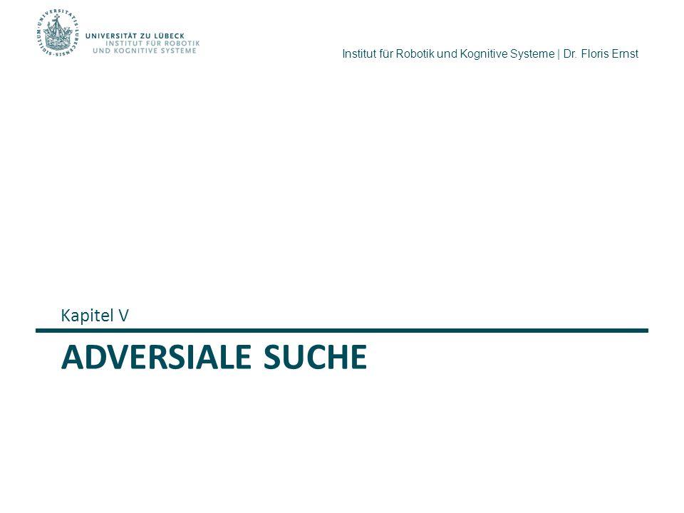 Institut für Robotik und Kognitive Systeme | Dr. Floris Ernst ADVERSIALE SUCHE Kapitel V