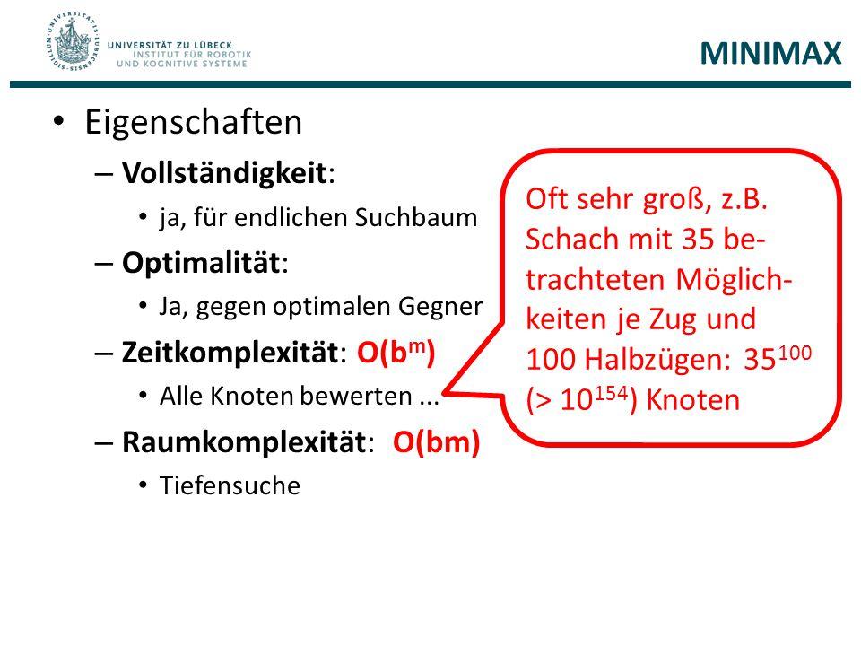 MINIMAX Eigenschaften – Vollständigkeit: ja, für endlichen Suchbaum – Optimalität: Ja, gegen optimalen Gegner – Zeitkomplexität: O(b m ) Alle Knoten b