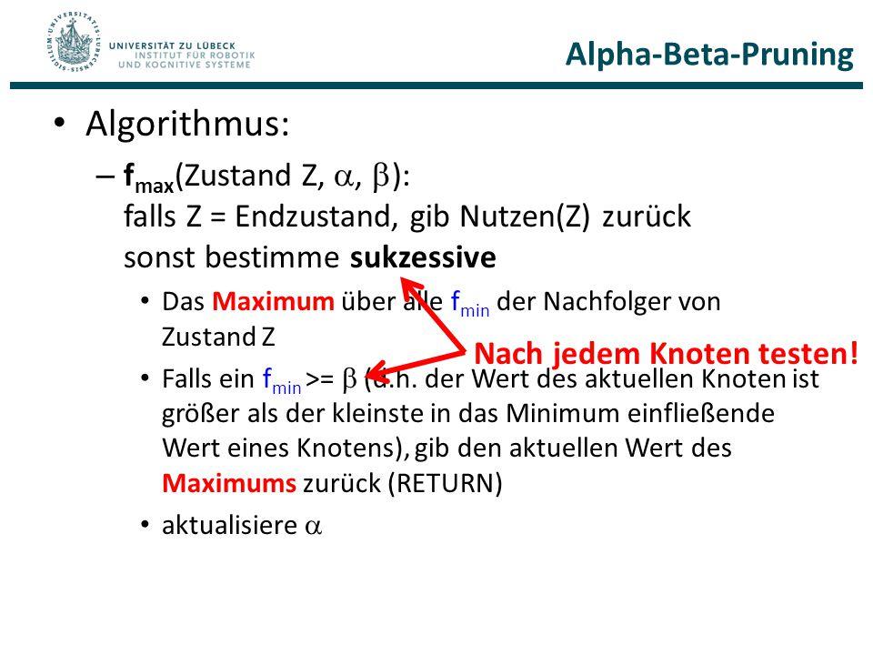 Alpha-Beta-Pruning Algorithmus: – f max (Zustand Z, ,  ): falls Z = Endzustand, gib Nutzen(Z) zurück sonst bestimme sukzessive Das Maximum über alle