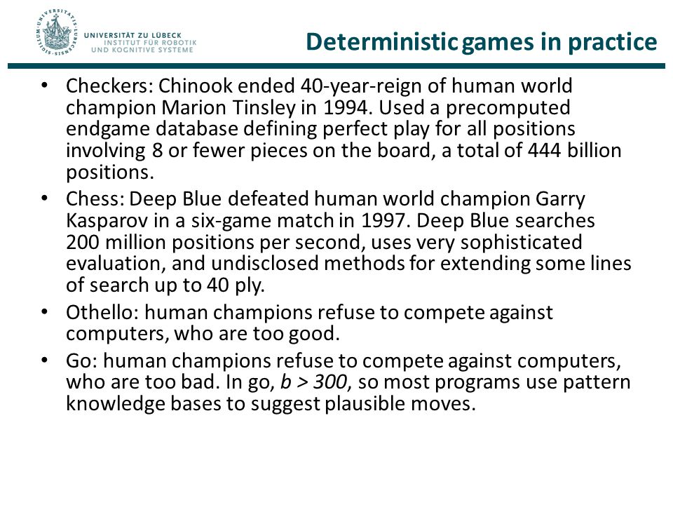 Deterministic games in practice Checkers: Chinook ended 40-year-reign of human world champion Marion Tinsley in 1994.