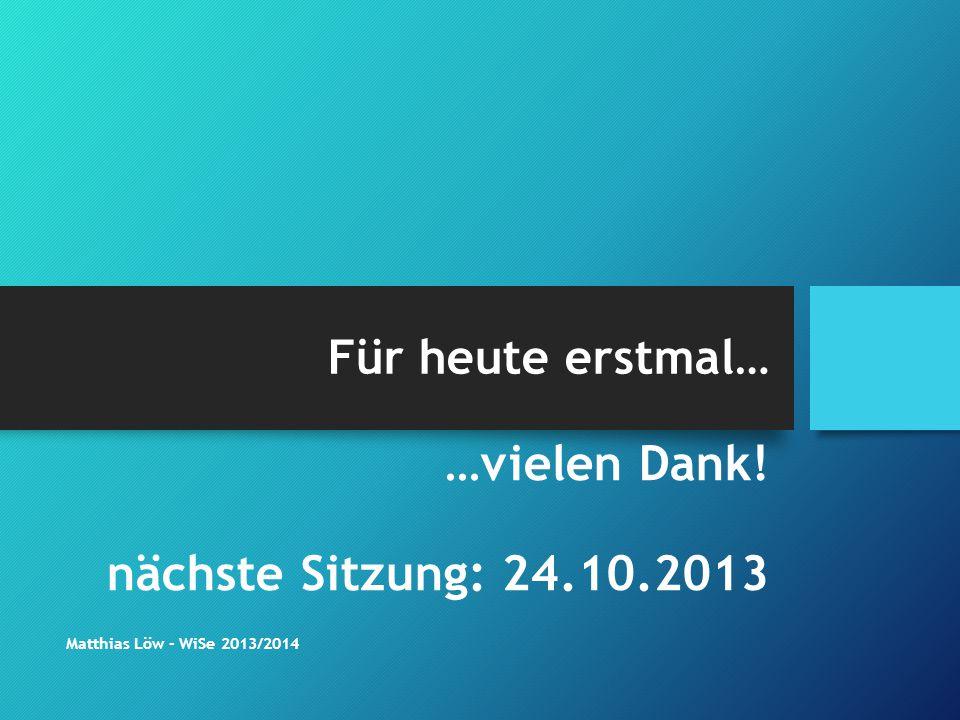 Für heute erstmal… …vielen Dank! nächste Sitzung: 24.10.2013 Matthias Löw - WiSe 2013/2014