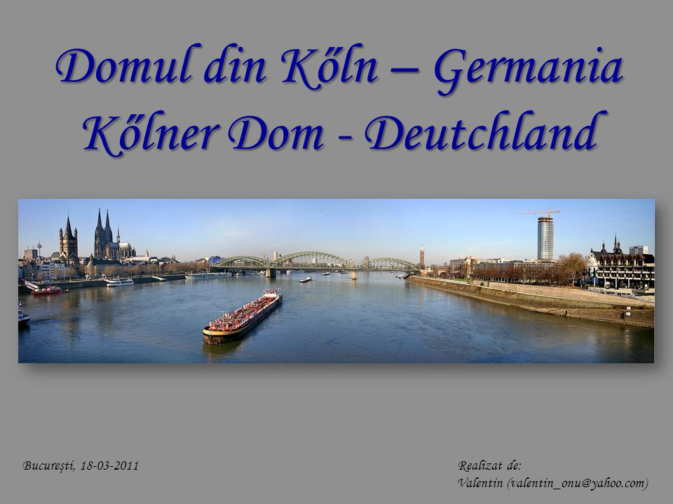 Domul din Kőln – Germania Kőlner Dom - Deutchland Bucureşti, 18-03-2011 Realizat de: Valentin (valentin_onu@yahoo.com)