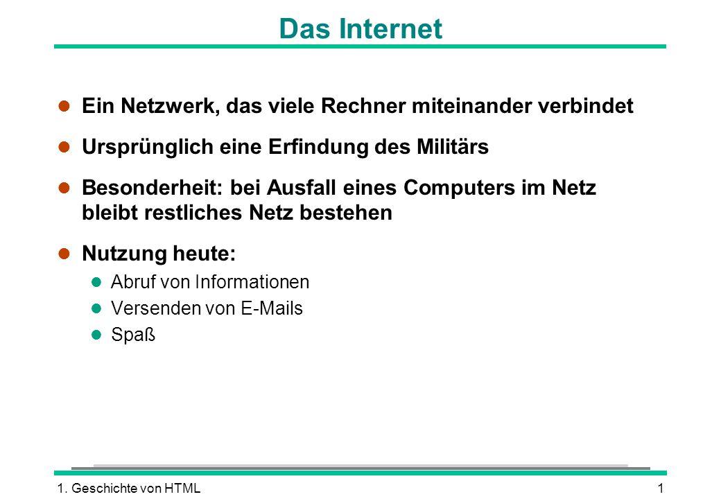 1. Geschichte von HTML1 Das Internet l Ein Netzwerk, das viele Rechner miteinander verbindet l Ursprünglich eine Erfindung des Militärs l Besonderheit