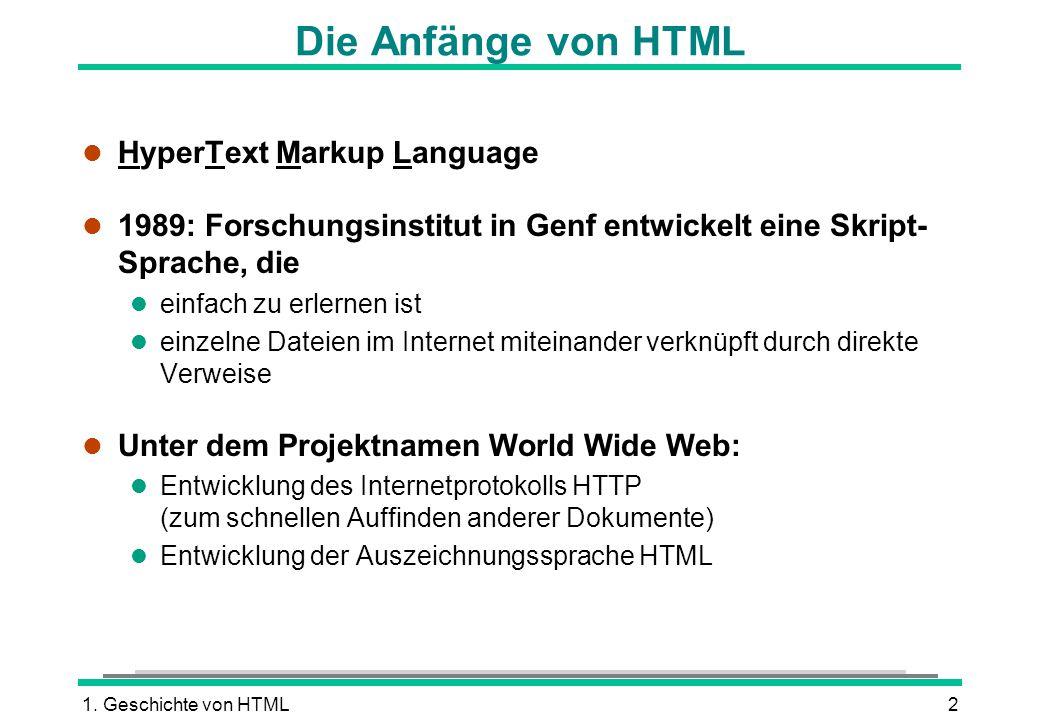 1. Geschichte von HTML2 Die Anfänge von HTML l HyperText Markup Language l 1989: Forschungsinstitut in Genf entwickelt eine Skript- Sprache, die l ein