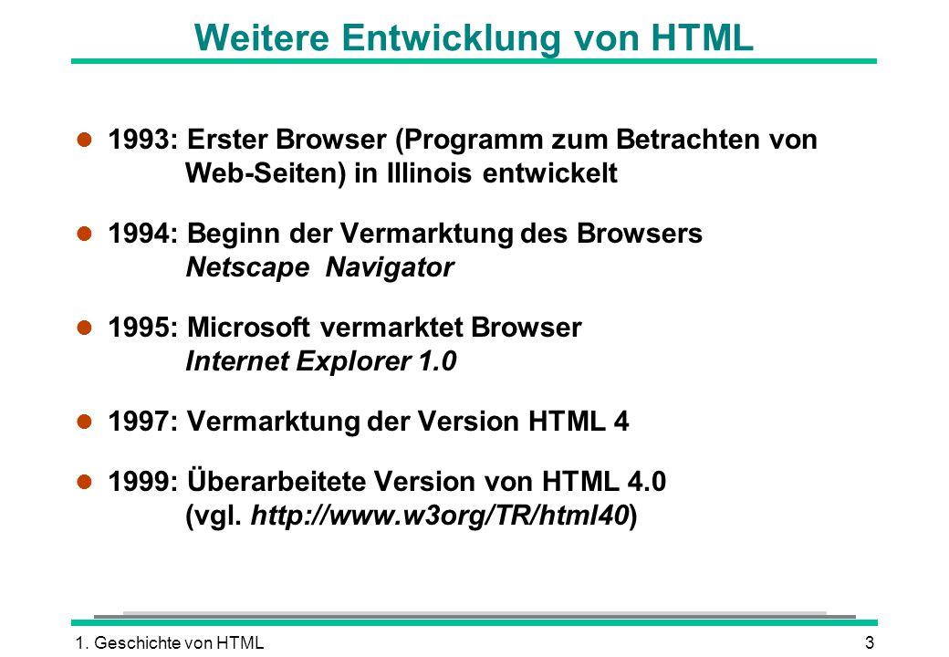 1. Geschichte von HTML3 Weitere Entwicklung von HTML l 1993: Erster Browser (Programm zum Betrachten von Web-Seiten) in Illinois entwickelt l 1994: Be
