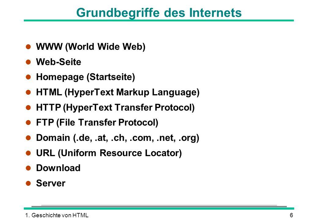 1. Geschichte von HTML6 Grundbegriffe des Internets l WWW (World Wide Web) l Web-Seite l Homepage (Startseite) l HTML (HyperText Markup Language) l HT