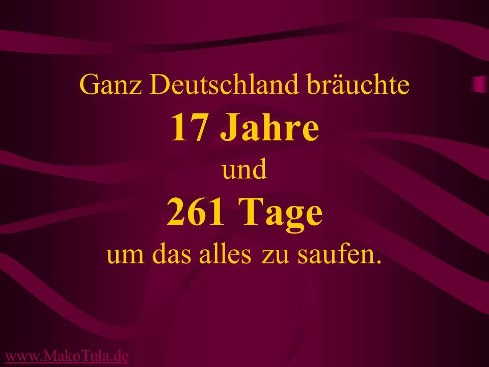 www.MakoTula.de Ganz Deutschland bräuchte 17 Jahre und 261 Tage um das alles zu saufen.
