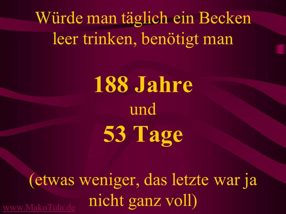 www.MakoTula.de Würde man täglich ein Becken leer trinken, benötigt man 188 Jahre und 53 Tage (etwas weniger, das letzte war ja nicht ganz voll)