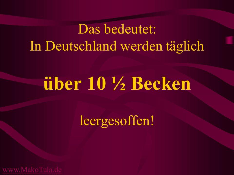 www.MakoTula.de Das bedeutet: In Deutschland werden täglich über 10 ½ Becken leergesoffen!