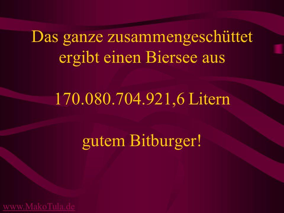 www.MakoTula.de Das ganze zusammengeschüttet ergibt einen Biersee aus 170.080.704.921,6 Litern gutem Bitburger!