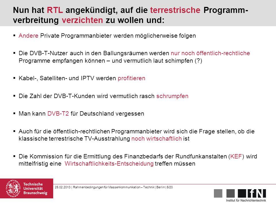 25.02.2013 | Rahmenbedingungen für Massenkommunikation – Technik | Berlin | 5/20 Nun hat RTL angekündigt, auf die terrestrische Programm- verbreitung verzichten zu wollen und:  Andere Private Programmanbieter werden möglicherweise folgen  Die DVB-T-Nutzer auch in den Ballungsräumen werden nur noch öffentlich-rechtliche Programme empfangen können – und vermutlich laut schimpfen (?)  Kabel-, Satelliten- und IPTV werden profitieren  Die Zahl der DVB-T-Kunden wird vermutlich rasch schrumpfen  Man kann DVB-T2 für Deutschland vergessen  Auch für die öffentlich-rechtlichen Programmanbieter wird sich die Frage stellen, ob die klassische terrestrische TV-Ausstrahlung noch wirtschaftlich ist  Die Kommission für die Ermittlung des Finanzbedarfs der Rundfunkanstalten (KEF) wird mittelfristig eine Wirtschaftlichkeits-Entscheidung treffen müssen