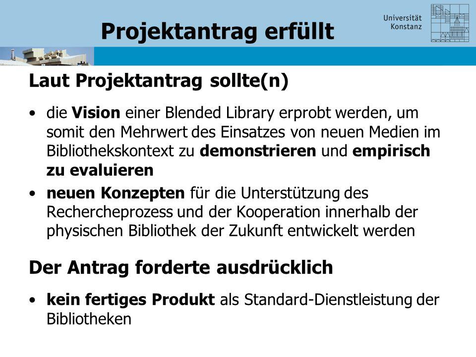 Projektantrag erfüllt Laut Projektantrag sollte(n) die Vision einer Blended Library erprobt werden, um somit den Mehrwert des Einsatzes von neuen Medien im Bibliothekskontext zu demonstrieren und empirisch zu evaluieren neuen Konzepten für die Unterstützung des Rechercheprozess und der Kooperation innerhalb der physischen Bibliothek der Zukunft entwickelt werden Der Antrag forderte ausdrücklich kein fertiges Produkt als Standard-Dienstleistung der Bibliotheken