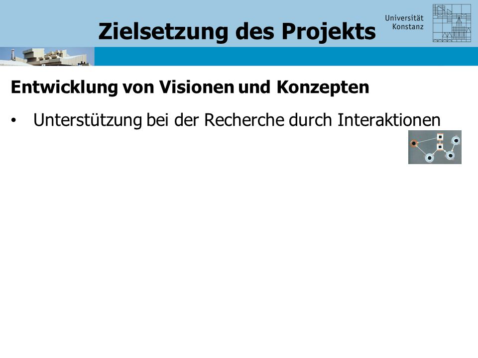 Zielsetzung des Projekts Entwicklung von Visionen und Konzepten Unterstützung bei der Recherche durch Interaktionen