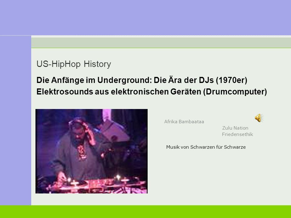 US-HipHop History Die Anfänge im Underground: Die Ära der DJs (1970er) Elektrosounds aus elektronischen Geräten (Drumcomputer) Afrika Bambaataa Zulu N