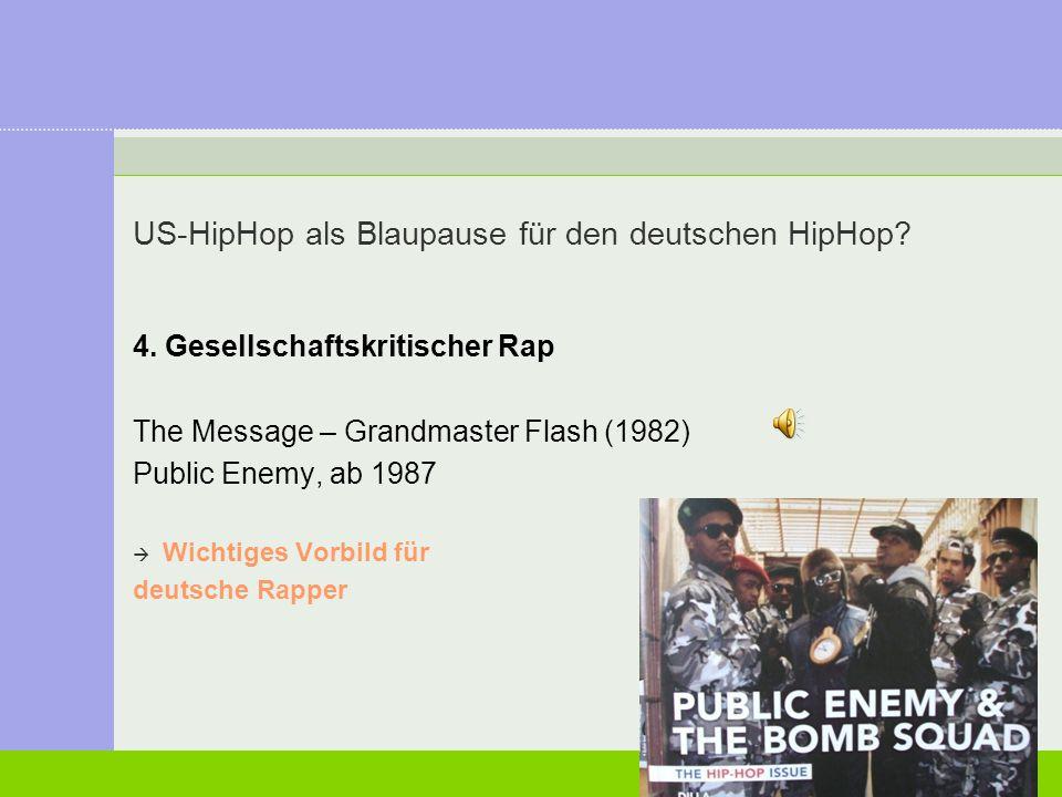 US-HipHop als Blaupause für den deutschen HipHop? 4. Gesellschaftskritischer Rap The Message – Grandmaster Flash (1982) Public Enemy, ab 1987  Wichti