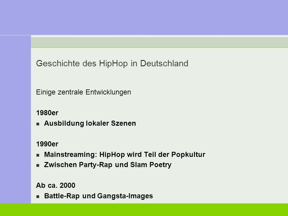 Geschichte des HipHop in Deutschland Einige zentrale Entwicklungen 1980er Ausbildung lokaler Szenen 1990er Mainstreaming: HipHop wird Teil der Popkult