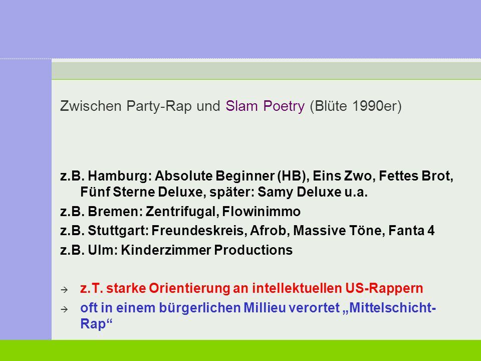 Zwischen Party-Rap und Slam Poetry (Blüte 1990er) z.B. Hamburg: Absolute Beginner (HB), Eins Zwo, Fettes Brot, Fünf Sterne Deluxe, später: Samy Deluxe